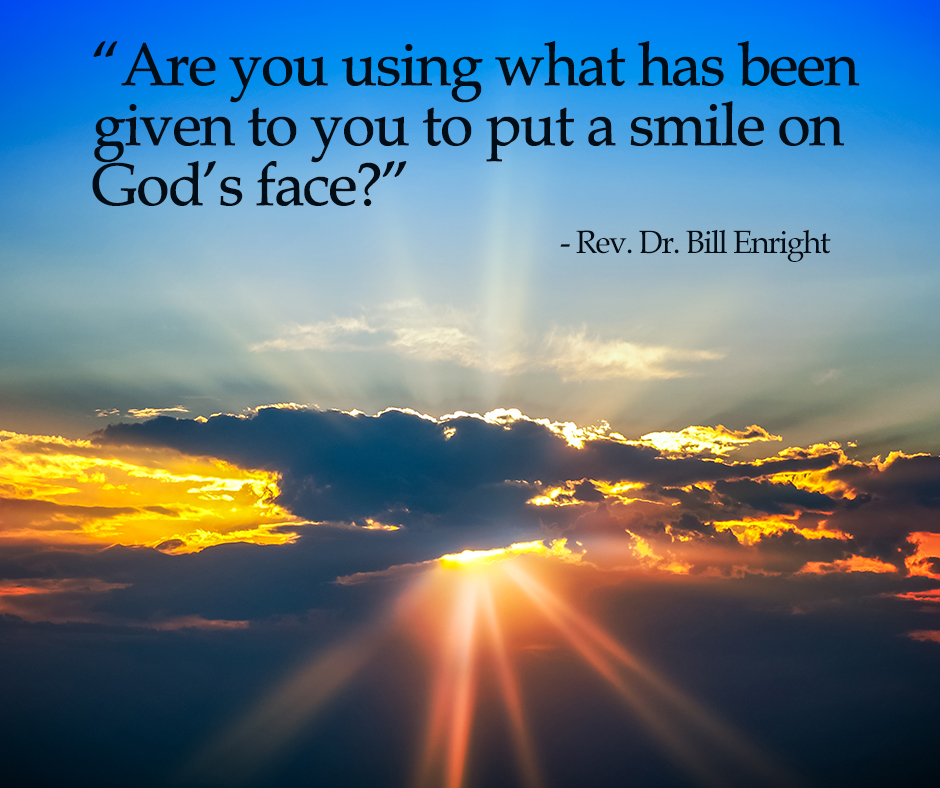 """Are you using what has been given to you to put a smile on God's face?"" - Rev. Dr. Bill Enright"